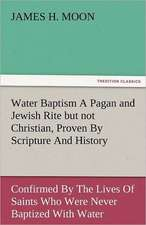 Water Baptism a Pagan and Jewish Rite But Not Christian, Proven by Scripture and History Confirmed by the Lives of Saints Who Were Never Baptized with:  The Central Man of All the World a Course of Lectures Delivered Before the Student Body of the New York State Colleg