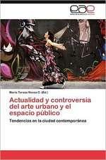 Actualidad y Controversia del Arte Urbano y El Espacio Publico:  Una Aproximacion a Su Comprension.