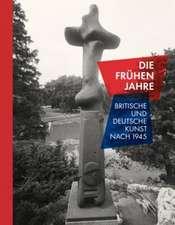 Die Fruhen Jahre:  British and German Art After 1945