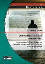 Mit Validation Lernt Man Umzuschalten - Forschungsbericht Zum Einsatz Der Validation Bei Akut Verwirrten Patienten in Der Intensivpflege:  Juristischer Leitfaden Fur Entscheidungstrager