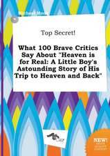 Top Secret! What 100 Brave Critics Say about Heaven Is for Real: A Little Boy's Astounding Story of His Trip to Heaven and Back