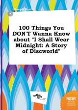 100 Things You Don't Wanna Know about I Shall Wear Midnight: A Story of Discworld
