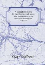 A complete index to the Statutes at large from Magna Charta to the tenth year of George III. inclusive