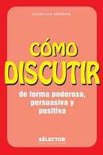 Como Discutir. de Forma Poderosa, Persuasiva y Positiva