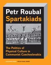 Spartakiads: The Politics of Physical Culture in Communist Czechoslovakia