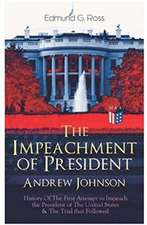 The Impeachment of President Andrew Johnson - History of the First Attempt to Impeach the President of the United States & the Trial That Followed: Ac