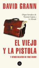 El Viejo Y La Pistola: Y Otros Relatos de True Crime / The Old Man and the Gun: And Other Tales of True Crime
