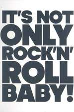 It's Not Only Rock 'n' Roll Baby!