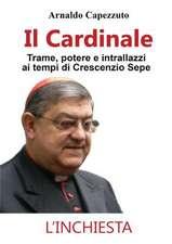 Il Cardinale - Trame, potere e intrallazzi ai tempi di Crescenzio Sepe