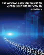 The Windows-Noob Osd Guides for Configuration Manager 2012 R2:  Building a Real-World Infrastructure with Windows Server 2012 R2, Mdt 2013, and Powershell