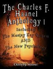 The Charles F. Haanel Anthology I. Including:  The Mastey Key System and the New Psychology