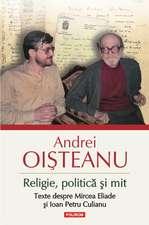 Religie, politica si mit. Texte despre Mircea Eliade si Ioan Petru Culianu (Editia 2014)