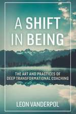 A Shift in Being: The Art and Practices of Deep Transformational Coaching